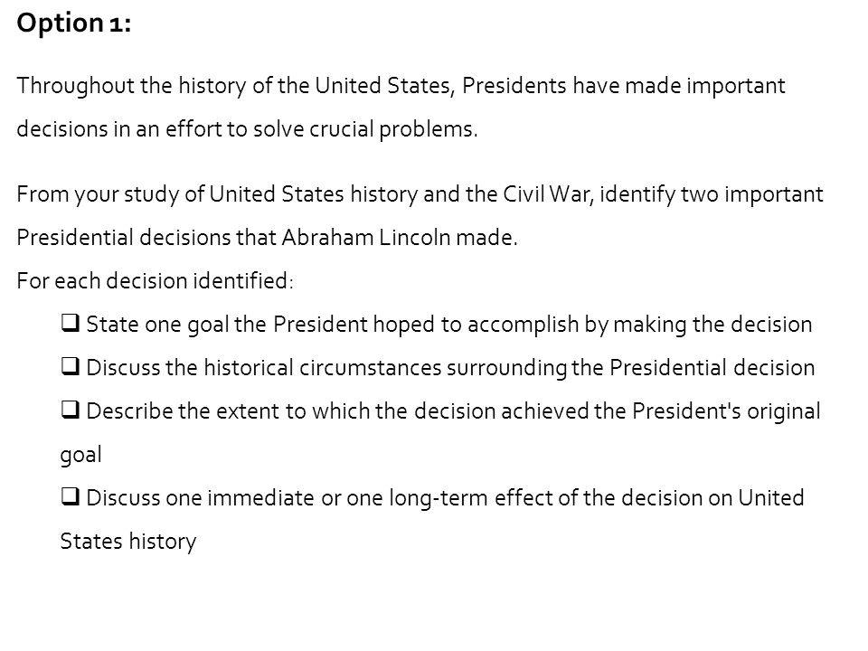 Option 1: Throughout the history of the United States, Presidents have made important decisions in an effort to solve crucial problems.