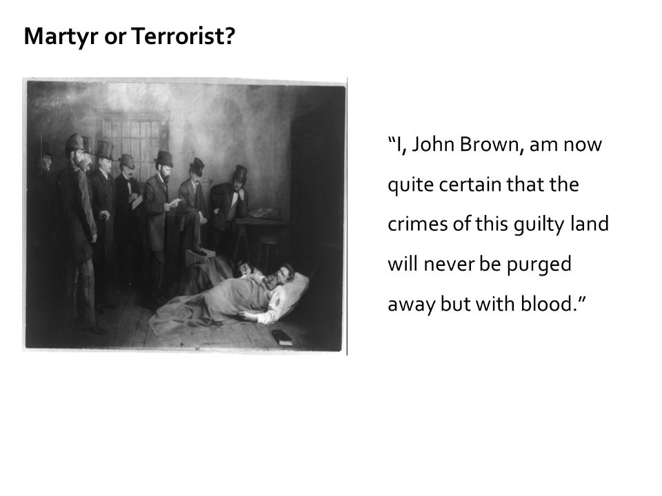 Martyr or Terrorist I, John Brown, am now quite certain that the crimes of this guilty land will never be purged away but with blood.