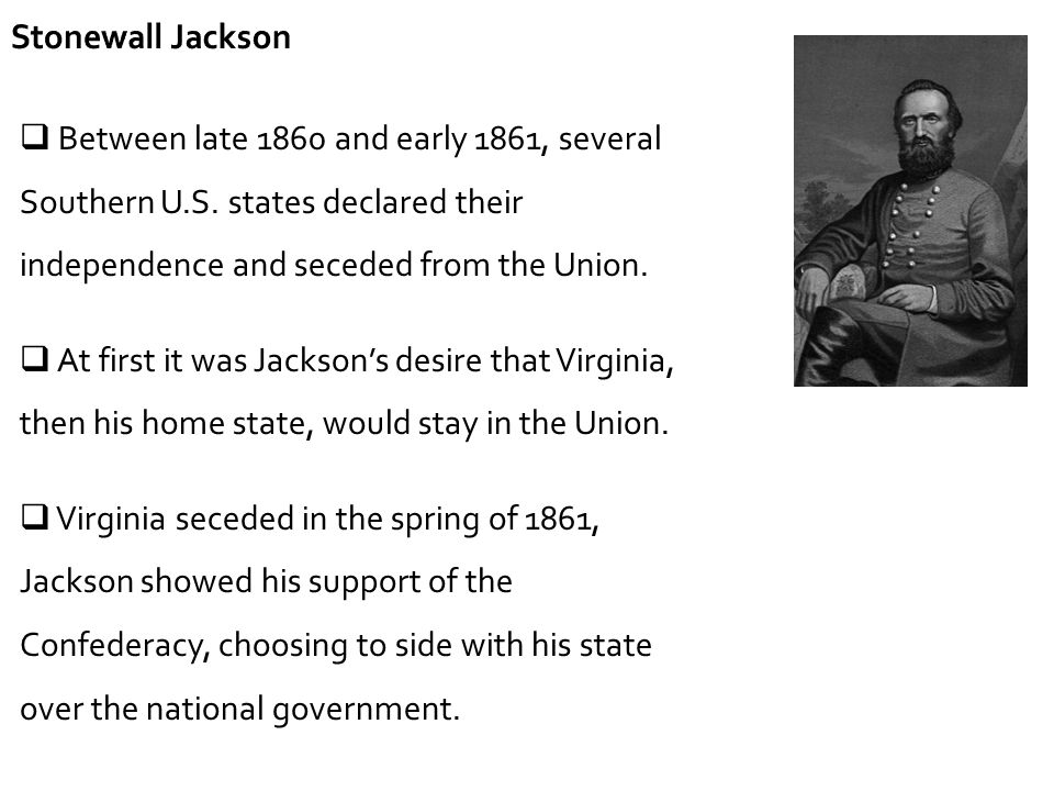Stonewall Jackson Between late 1860 and early 1861, several Southern U.S. states declared their independence and seceded from the Union.