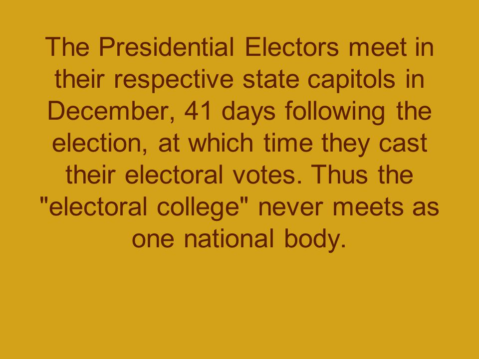The Presidential Electors meet in their respective state capitols in December, 41 days following the election, at which time they cast their electoral votes.