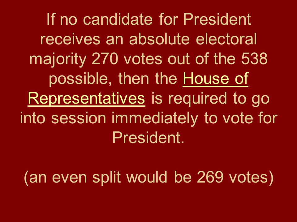 If no candidate for President receives an absolute electoral majority 270 votes out of the 538 possible, then the House of Representatives is required to go into session immediately to vote for President.