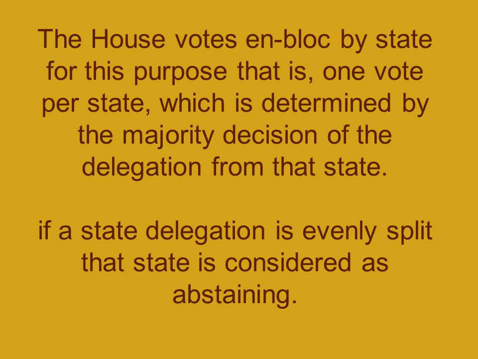 The House votes en-bloc by state for this purpose that is, one vote per state, which is determined by the majority decision of the delegation from that state.