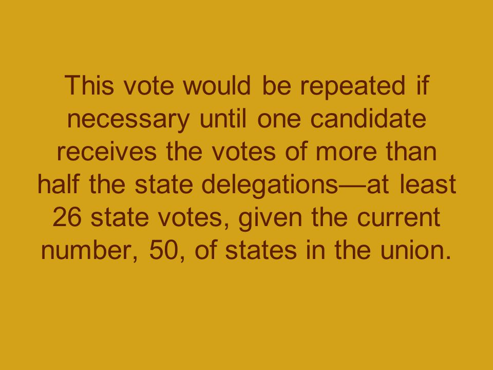 This vote would be repeated if necessary until one candidate receives the votes of more than half the state delegations—at least 26 state votes, given the current number, 50, of states in the union.