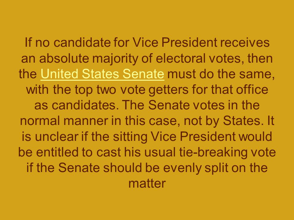 If no candidate for Vice President receives an absolute majority of electoral votes, then the United States Senate must do the same, with the top two vote getters for that office as candidates.