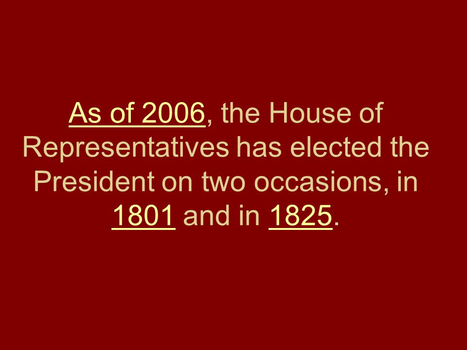As of 2006, the House of Representatives has elected the President on two occasions, in 1801 and in 1825.