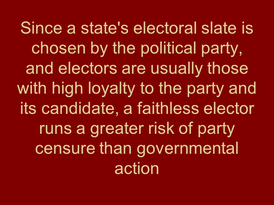 Since a state s electoral slate is chosen by the political party, and electors are usually those with high loyalty to the party and its candidate, a faithless elector runs a greater risk of party censure than governmental action