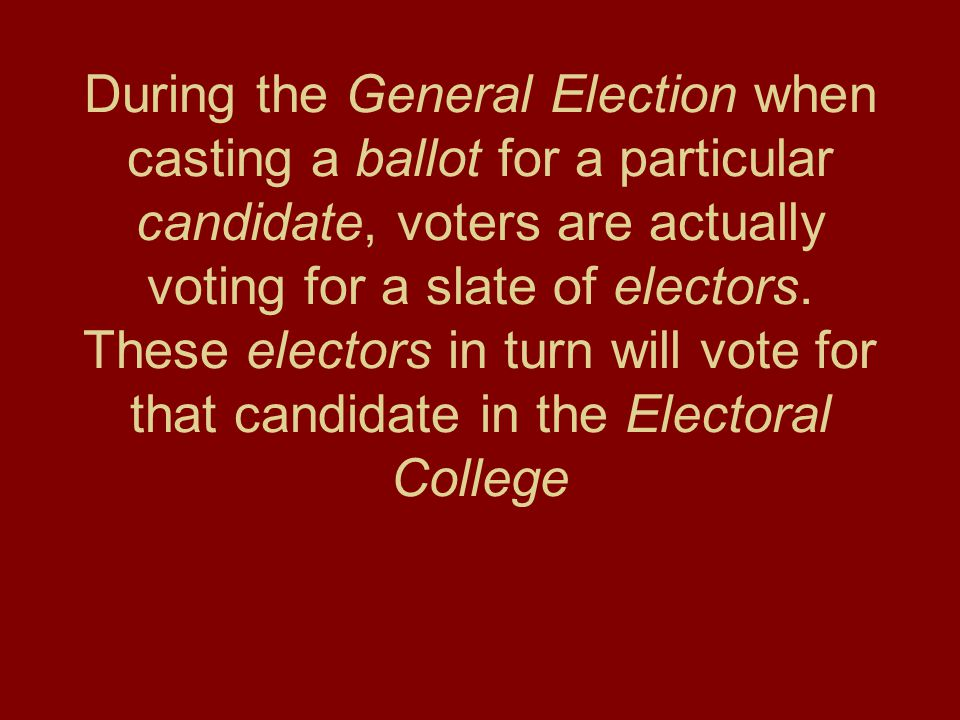 During the General Election when casting a ballot for a particular candidate, voters are actually voting for a slate of electors.
