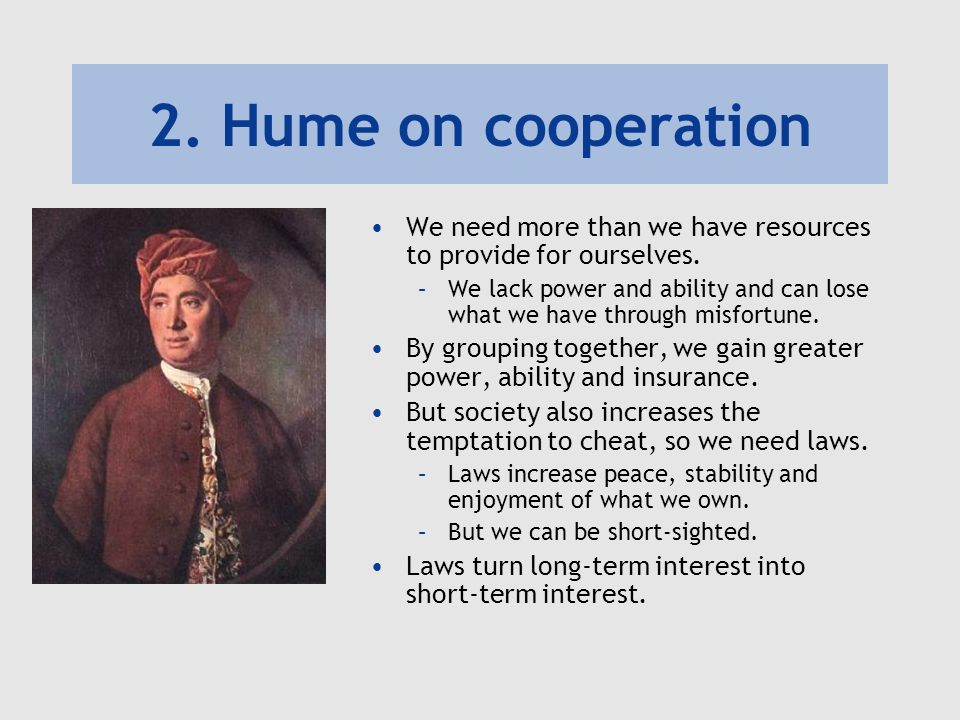 2. Hume on cooperation We need more than we have resources to provide for ourselves.