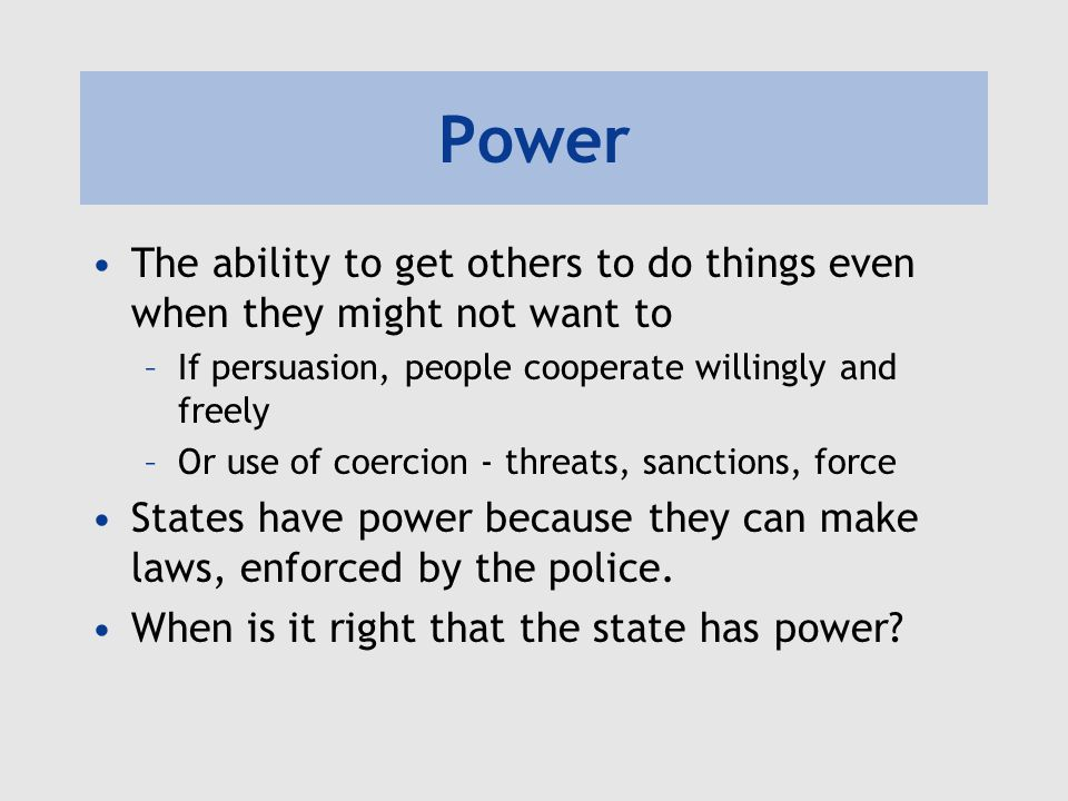 Power The ability to get others to do things even when they might not want to. If persuasion, people cooperate willingly and freely.