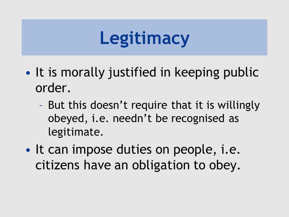 Legitimacy It is morally justified in keeping public order.