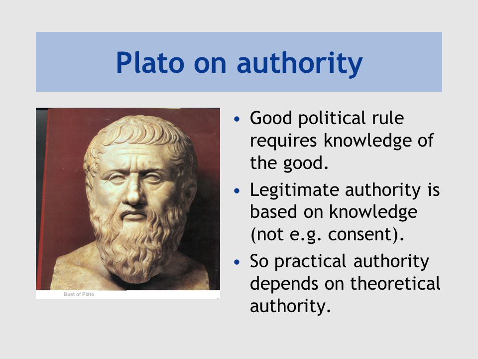 Plato on authority Good political rule requires knowledge of the good.