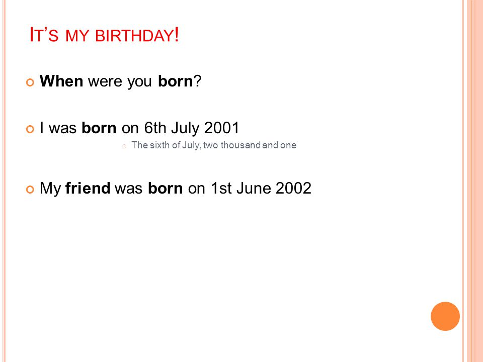 It's my birthday! When were you born I was born on 6th July 2001