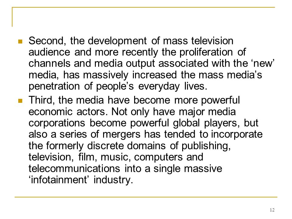 Second, the development of mass television audience and more recently the proliferation of channels and media output associated with the 'new' media, has massively increased the mass media's penetration of people's everyday lives.