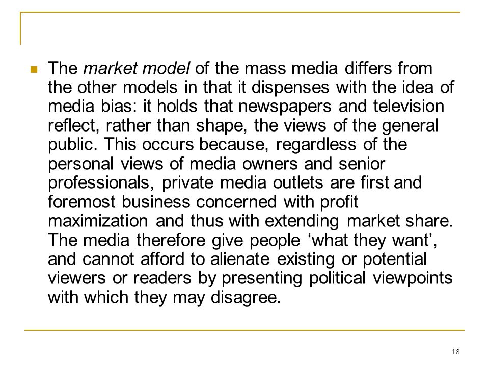 The market model of the mass media differs from the other models in that it dispenses with the idea of media bias: it holds that newspapers and television reflect, rather than shape, the views of the general public.
