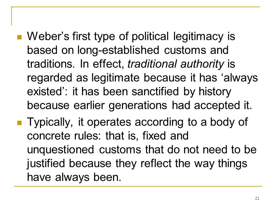 Weber's first type of political legitimacy is based on long-established customs and traditions. In effect, traditional authority is regarded as legitimate because it has 'always existed': it has been sanctified by history because earlier generations had accepted it.