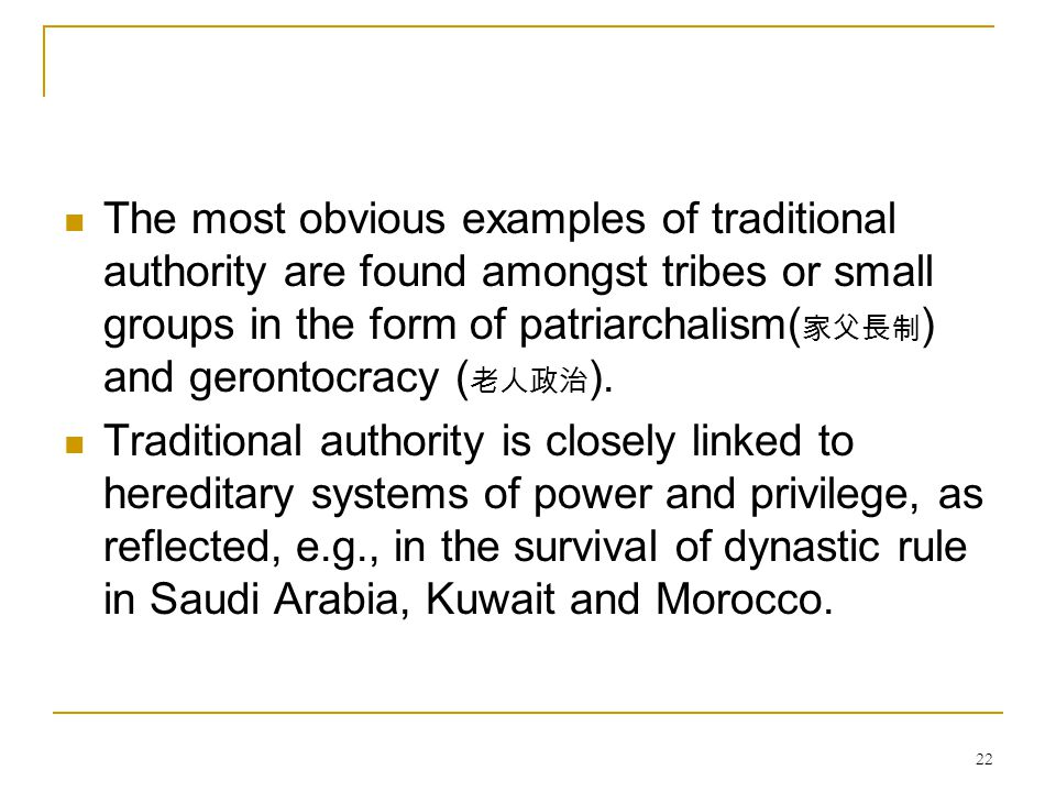 The most obvious examples of traditional authority are found amongst tribes or small groups in the form of patriarchalism(家父長制) and gerontocracy (老人政治).