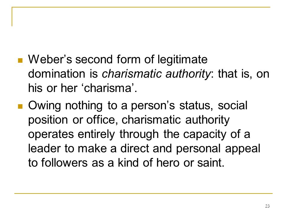 Weber's second form of legitimate domination is charismatic authority: that is, on his or her 'charisma'.