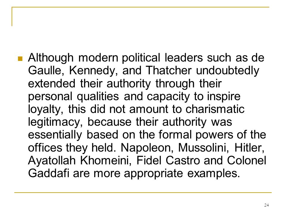 Although modern political leaders such as de Gaulle, Kennedy, and Thatcher undoubtedly extended their authority through their personal qualities and capacity to inspire loyalty, this did not amount to charismatic legitimacy, because their authority was essentially based on the formal powers of the offices they held.