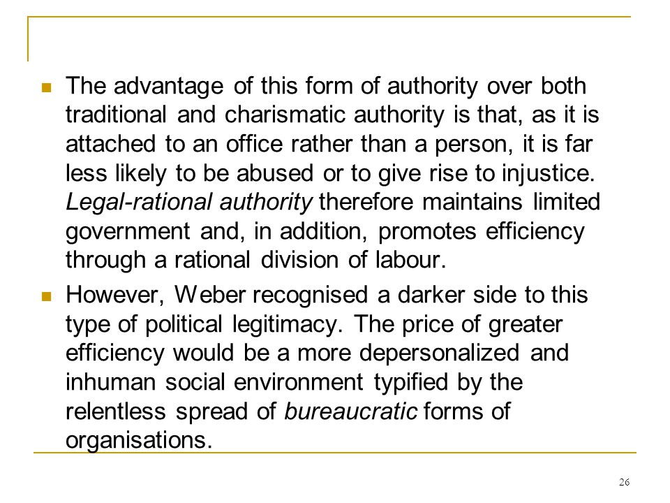The advantage of this form of authority over both traditional and charismatic authority is that, as it is attached to an office rather than a person, it is far less likely to be abused or to give rise to injustice. Legal-rational authority therefore maintains limited government and, in addition, promotes efficiency through a rational division of labour.
