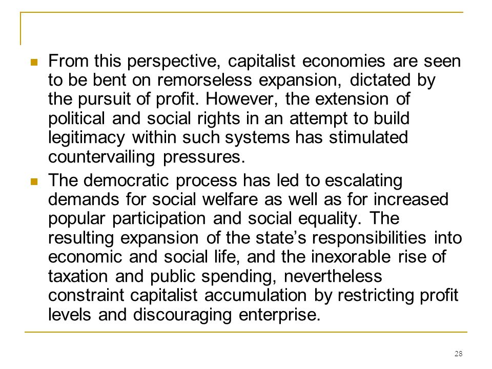 From this perspective, capitalist economies are seen to be bent on remorseless expansion, dictated by the pursuit of profit. However, the extension of political and social rights in an attempt to build legitimacy within such systems has stimulated countervailing pressures.