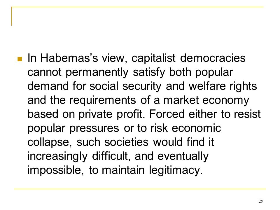 In Habemas's view, capitalist democracies cannot permanently satisfy both popular demand for social security and welfare rights and the requirements of a market economy based on private profit.