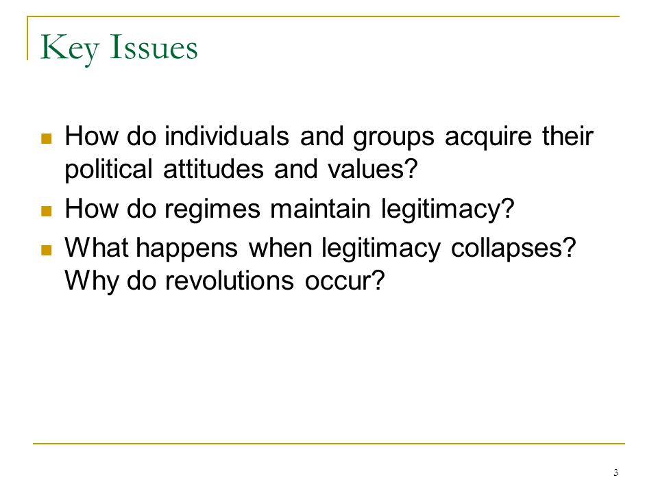 Key Issues How do individuals and groups acquire their political attitudes and values How do regimes maintain legitimacy