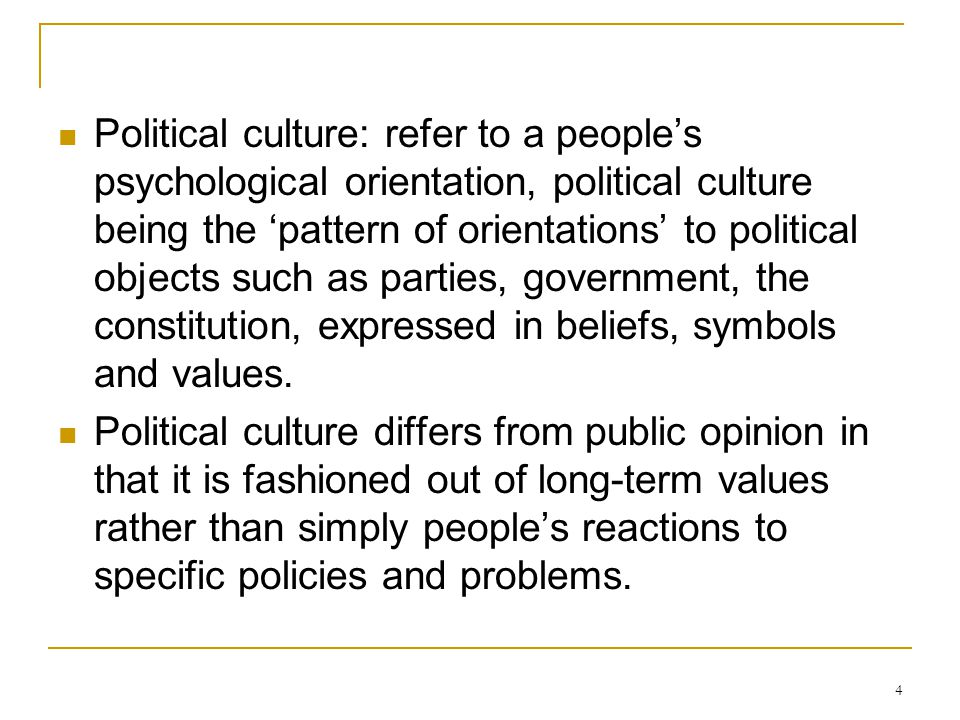Political culture: refer to a people's psychological orientation, political culture being the 'pattern of orientations' to political objects such as parties, government, the constitution, expressed in beliefs, symbols and values.