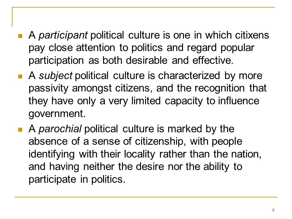 A participant political culture is one in which citixens pay close attention to politics and regard popular participation as both desirable and effective.