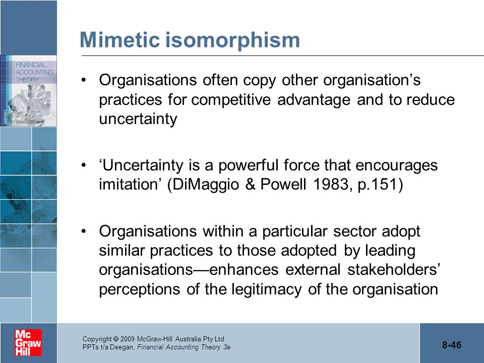 Mimetic isomorphism Organisations often copy other organisation's practices for competitive advantage and to reduce uncertainty.