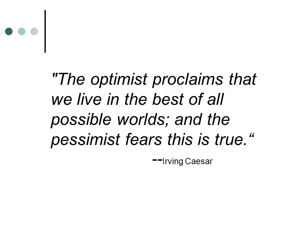 The optimist proclaims that we live in the best of all possible worlds; and the pessimist fears this is true. --Irving Caesar