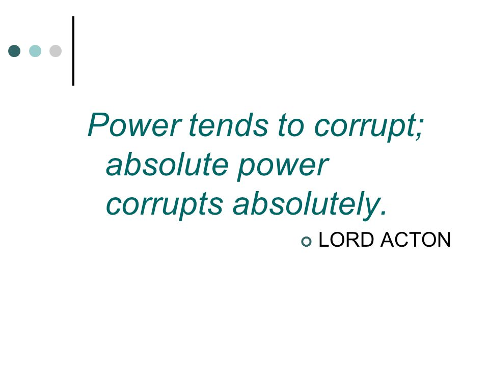 Power tends to corrupt; absolute power corrupts absolutely.