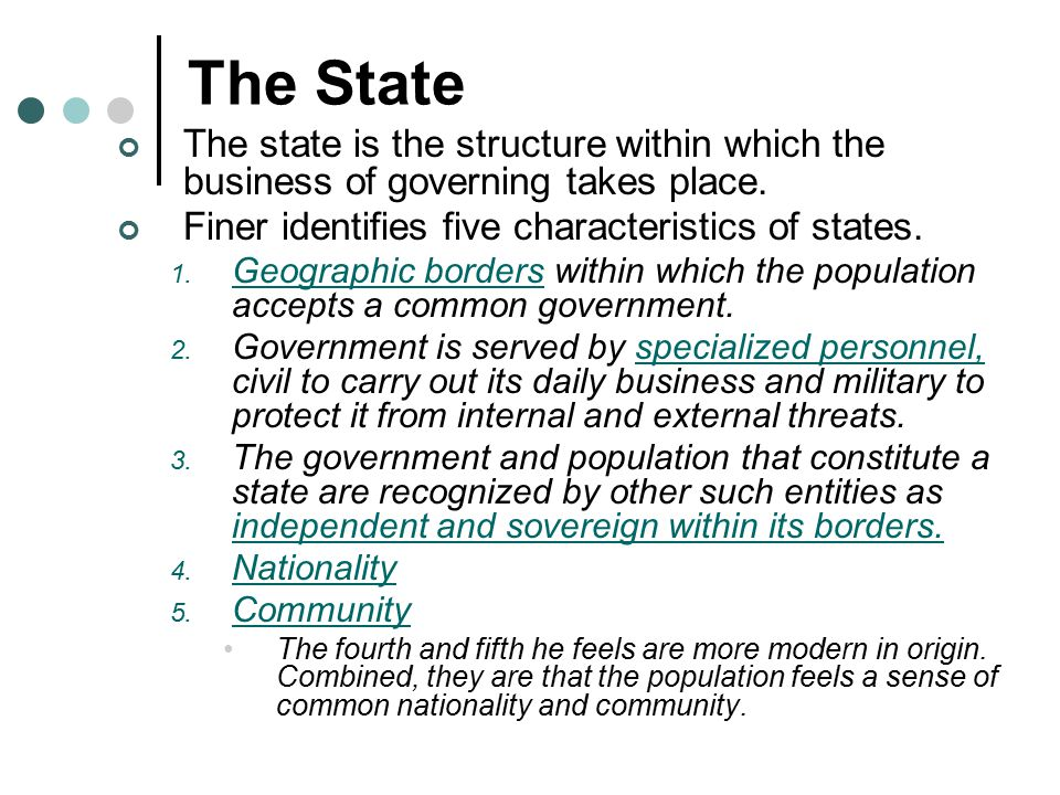 The State The state is the structure within which the business of governing takes place. Finer identifies five characteristics of states.