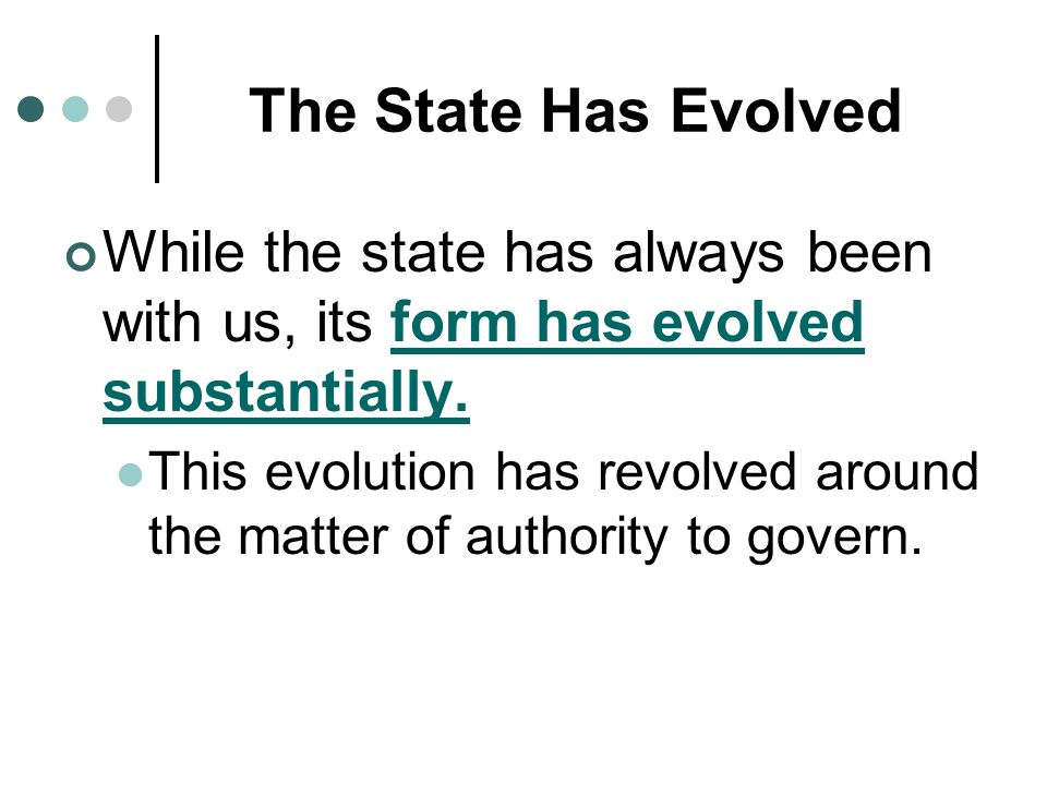 The State Has Evolved While the state has always been with us, its form has evolved substantially.