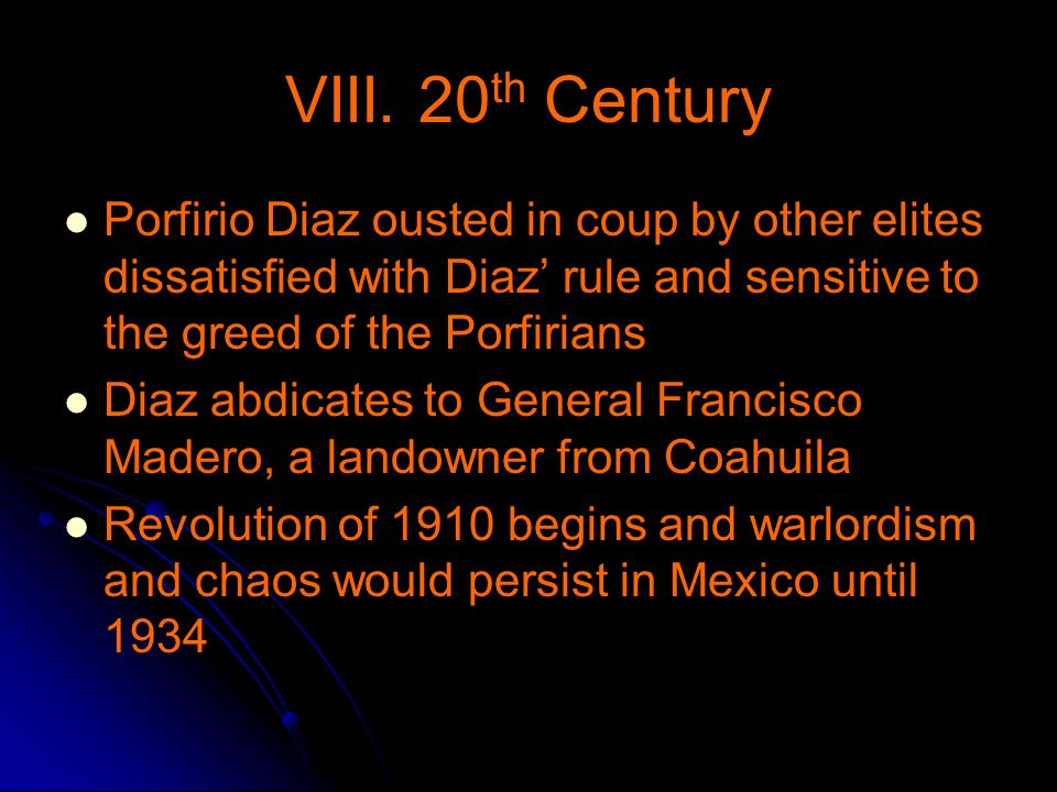 VIII. 20th Century Porfirio Diaz ousted in coup by other elites dissatisfied with Diaz' rule and sensitive to the greed of the Porfirians.