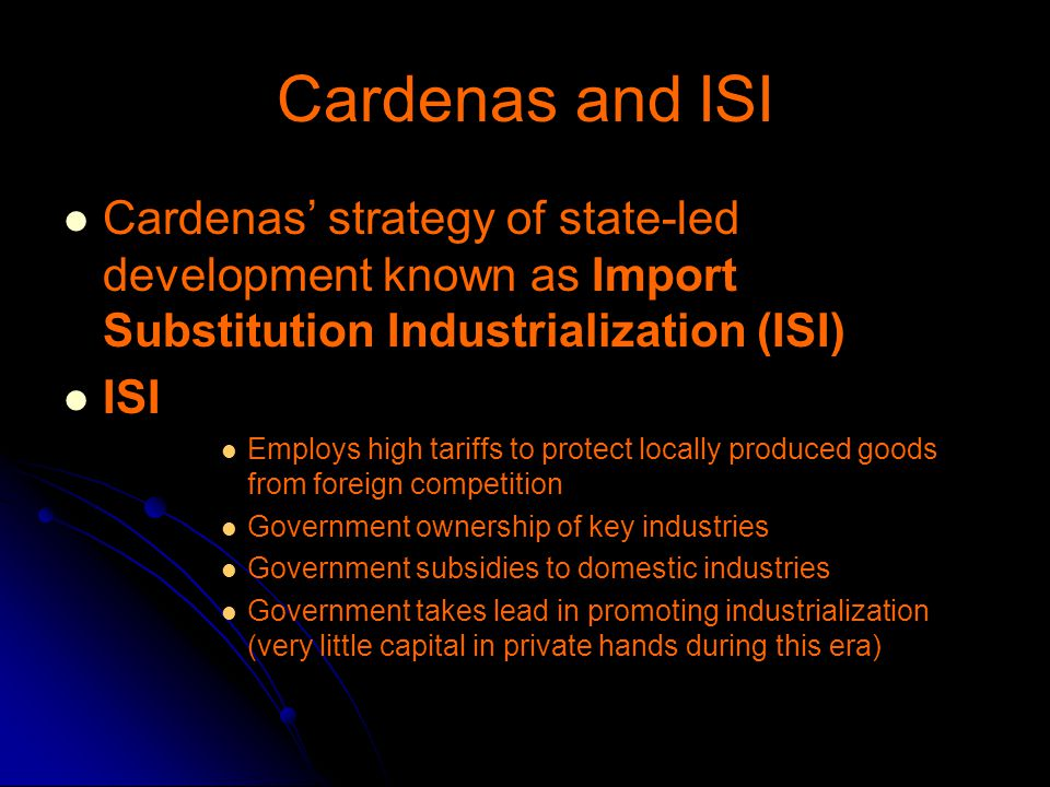Cardenas and ISI Cardenas' strategy of state-led development known as Import Substitution Industrialization (ISI)