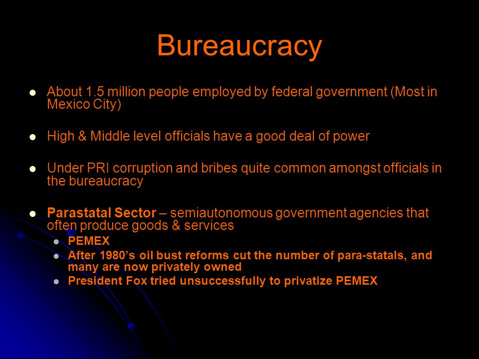 Bureaucracy About 1.5 million people employed by federal government (Most in Mexico City) High & Middle level officials have a good deal of power.
