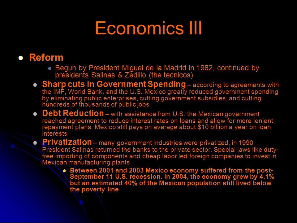 Economics III Reform. Begun by President Miguel de la Madrid in 1982, continued by presidents Salinas & Zedillo (the tecnicos)