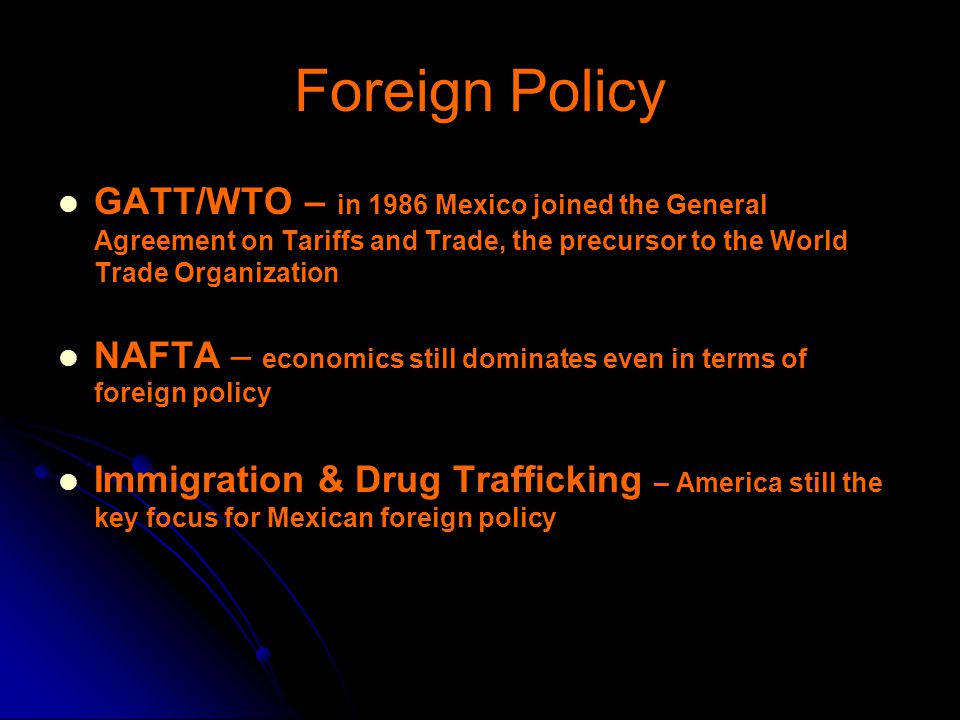 Foreign Policy GATT/WTO – in 1986 Mexico joined the General Agreement on Tariffs and Trade, the precursor to the World Trade Organization.