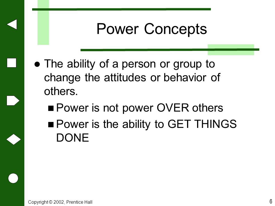Power Concepts The ability of a person or group to change the attitudes or behavior of others. Power is not power OVER others.