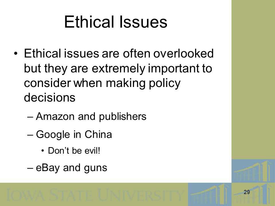 Ethical Issues Ethical issues are often overlooked but they are extremely important to consider when making policy decisions.