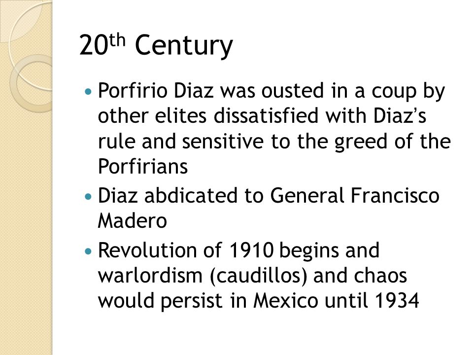 20th Century Porfirio Diaz was ousted in a coup by other elites dissatisfied with Diaz's rule and sensitive to the greed of the Porfirians.