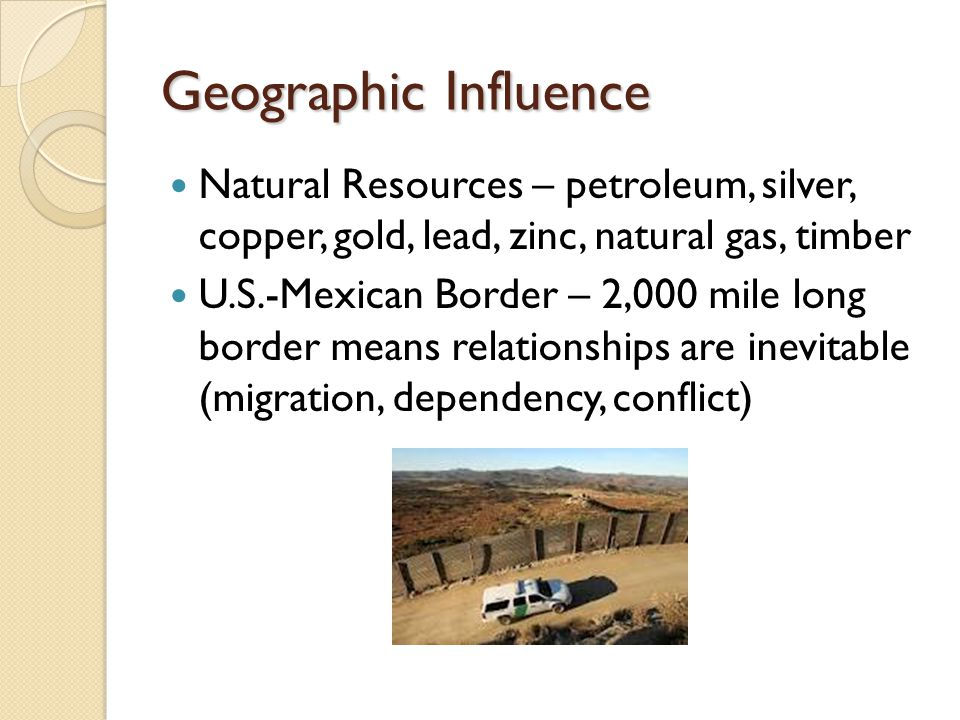 Geographic Influence Natural Resources – petroleum, silver, copper, gold, lead, zinc, natural gas, timber.