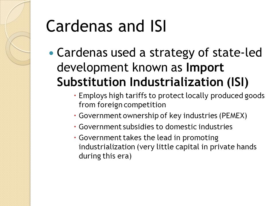 Cardenas and ISI Cardenas used a strategy of state-led development known as Import Substitution Industrialization (ISI)