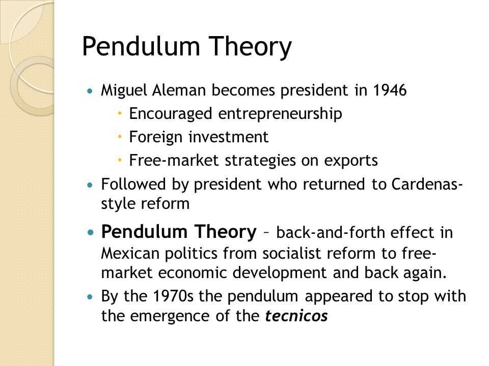 Pendulum Theory Miguel Aleman becomes president in 1946. Encouraged entrepreneurship. Foreign investment.