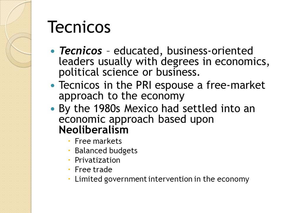 Tecnicos Tecnicos – educated, business-oriented leaders usually with degrees in economics, political science or business.