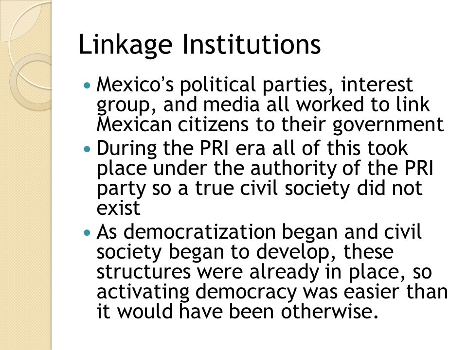 Linkage Institutions Mexico's political parties, interest group, and media all worked to link Mexican citizens to their government.