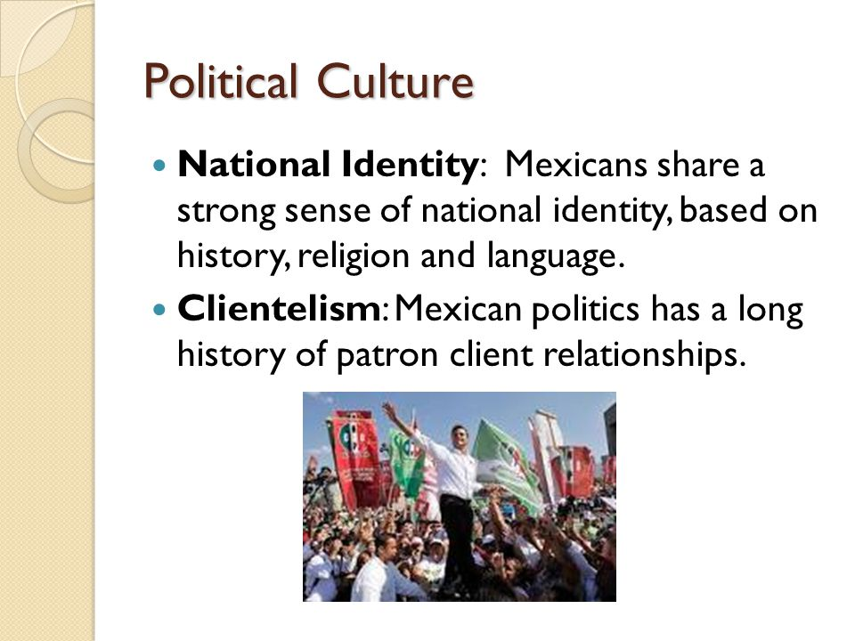 Political Culture National Identity: Mexicans share a strong sense of national identity, based on history, religion and language.