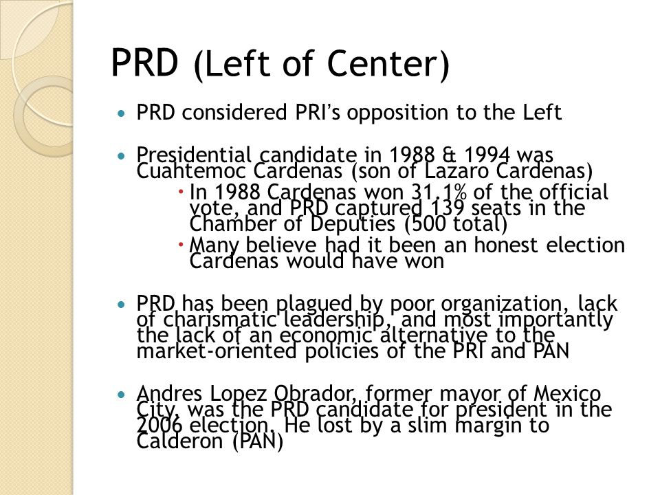 PRD (Left of Center) PRD considered PRI's opposition to the Left