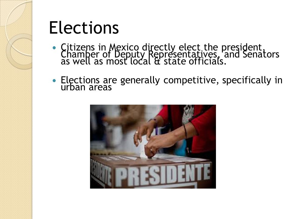 Elections Citizens in Mexico directly elect the president, Chamber of Deputy Representatives, and Senators as well as most local & state officials.