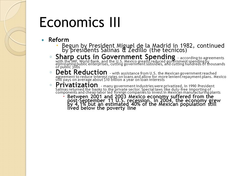 Economics III Reform. Begun by President Miguel de la Madrid in 1982, continued by presidents Salinas & Zedillo (the tecnicos)